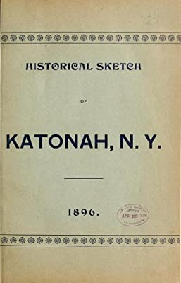 Historical Sketch of Katonah, Westchester County, N.Y. And its Public Institutions