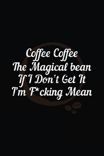 Coffee Coffee The Magical Bean If I Don't Get It I'm F*cking Mean: Funny Journal, Blank Lined Notebook, 6 x 9 (Journals To Write In) V1 by Dartan Creations