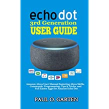 Echo Dot 3rd Generation User Guide: Amazon Alexa User Manual featuring Alexa Skills, Commands, Programming, Tips & Tricks and Full Easter Eggs for Amazon Echo Dot | 2019 Edition w/ FREE pdf download.