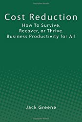 Cost Reduction: How To Survive, Recover, or Thrive. Business Productivity for All
