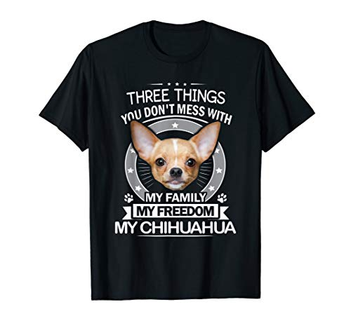 Chihuahua Shirt - Three Things You Don't Mess With Funny Tee (Chihuahua Things)