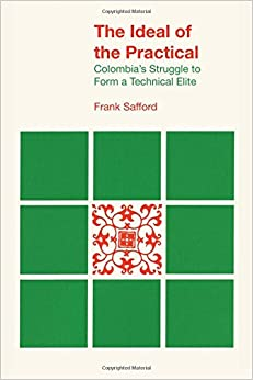 The Ideal of the Practical: Colombia's Struggle to Form a Technical Elite LLILAS Latin American Monograph Series
