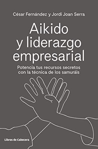 Aikido y liderazgo empresarial: Potencia tus recursos secretos con la técnica de los samuráis (Temáticos) por Fernández Llano, César,Serra Aranda, Jordi