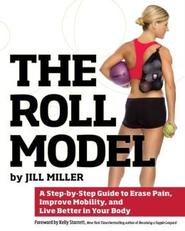 Read Online A Step-by-Step Guide to Erase Pain, Improve Mobility, and Live Better in Your Body The Roll Model (Paperback) - Common PDF
