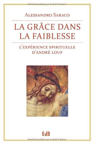 La grâce dans la faiblesse. L'expérience spirituelle d'Andre Louf Broché – 13 juin 2013 Alessandro Saraco Editions des Béatitudes 2840245078 Religion