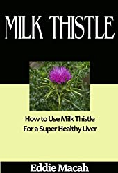 Milk Thistle - How to Use Milk Thistle for a Super Healthy Liver. (English Edition)