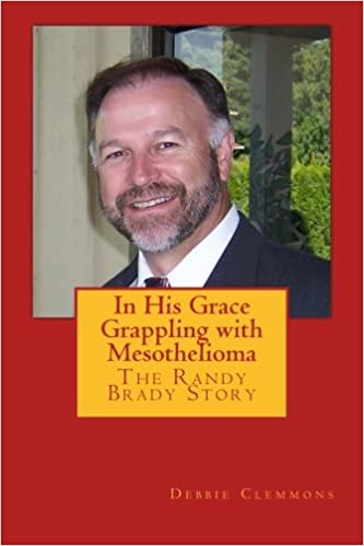 In His Grace Grappling With Mesothelioma The Randy Brady Story Clemmons Debbie Kazan Steven Baker Greg 9781494249618 Amazon Com Books