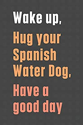 Buy Wake Up Hug Your Spanish Water Dog Have A Good Day For Spanish Water Dog Fans Book Online At Low Prices In India Wake Up Hug Your Spanish Water Dog Karem explains in this video. amazon in