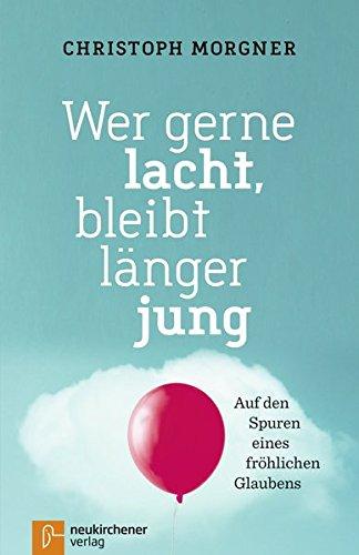 Wer gerne lacht, bleibt länger jung: Auf den Spuren eines fröhlichen Glaubens Taschenbuch – 15. Mai 2017 Christoph Morgner Neukirchener Aussaat 3761564570 Christentum