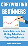 Copywriting for Beginners: How to Transform Your Writing Talent into a Copywriting Career (Advertising, Content Marketing, Freelance Writing, Online Marketing)