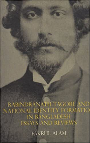 rabindranath tagore and national identity formation in  rabindranath tagore and national identity formation in essays and reviews fakrul alam 9789840750382 com books