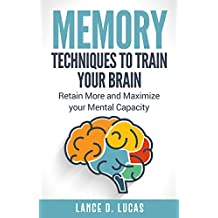 Memory: Techniques to Train Your Brain, Retain More and Maximize Your Mental Capacity (Memory Training, Memory Improvement, Memory Techniques, Memories, ... Rescue, Reverse Memory Loss, Remembering)