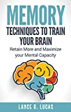 Memory: Techniques to Train Your Brain, Retain More and Maximize Your Mental Capacity (memory, remember what matters most, memory skills, improve memory, remember more)