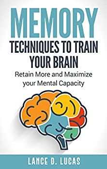 Memory: Techniques to Train Your Brain, Retain More and