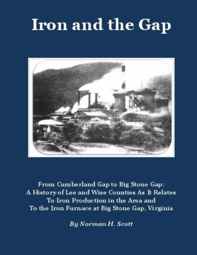Iron and the Gap: From Cumberland Gap to Big Stone Gap: A History of Lee and Wise Counties As It Relates to Iron Production in the Area and to the Iron Furnace at Big Stone Gap, Virginia