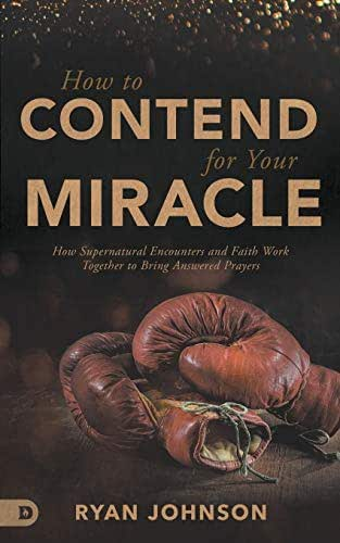 How to Contend for Your Miracle: How Supernatural Encounters and Faith Work Together to Bring Answered Prayers