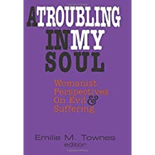 A Troubling in My Soul: Womanist Perspectives on Evil and Suffering