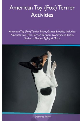 American Toy (Fox) Terrier Activities American Toy (Fox) Terrier Tricks, Games & Agility. Includes: American Toy (Fox) Terrier Beginner to Advanced Tricks, Series of Games, Agility and More ebook