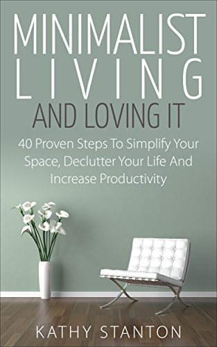 Minimalist Living And Loving It: 40 Proven Steps To Simplify Your Space, Declutter Your Life And Increase Productivity (Simple Living, Reduce Stress, Frugality, Minimalism, Minimal