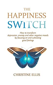 The Happiness Switch: How to Transform Anxiety, Depression and Other Negative Moods by Focusing On and Cultivating Good Feelings (The Feel Good Library) by [Ellis, Christine]
