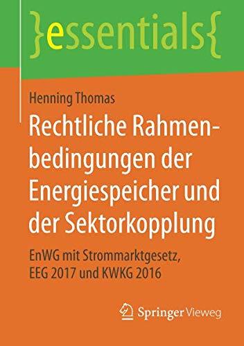 Rechtliche Rahmenbedingungen Der Energiespeicher Und Der Sektorkopplung  EnWG Mit Strommarktgesetz EEG 2017 Und KWKG 2016  Essentials