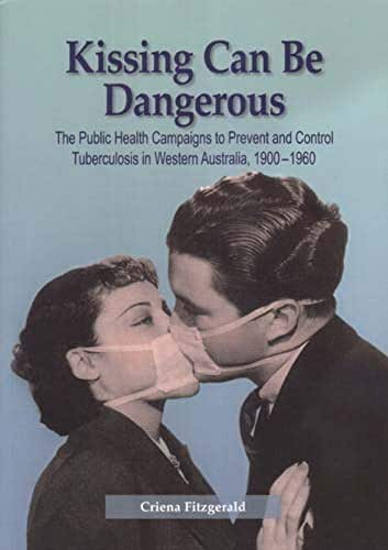 Kissing Can Be Dangerous: The Public Health Campaigns to Prevent and Control Tuberculosis in Western Australia 1900-1960