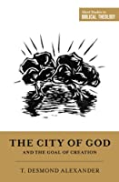 """The City of God and the Goal of Creation: """"An Introduction to the Biblical Theology of the City of God"""" (Short Studies in Biblical Theology)"""
