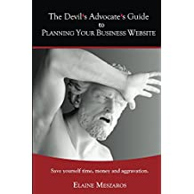 The Devil's Advocate's Guide to Planning Your Business Website: Save yourself time, money and aggravation