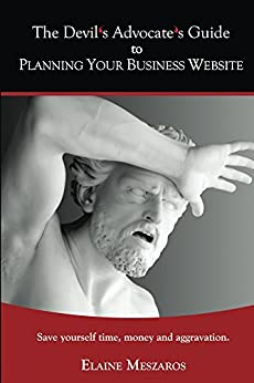 The Devil's Advocate's Guide to Planning Your Business Website: Save yourself time, money and aggravation by [Meszaros, Elaine]