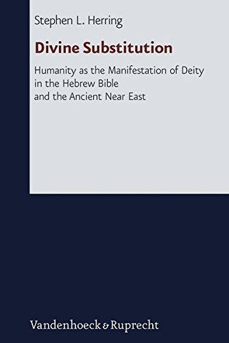 Divine Substitution: Humanity As the Manifestation of Deity in the Hebrew Bible and the Ancient Near East (Forschungen Zur Religion Und Literatur Des Alten Und Neuen Testaments) (German Edition)