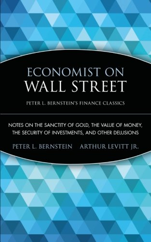 Economist On Wall Street (Peter L. Bernstein's Finance Classics): Notes On The Sanctity Of Gold, The Value Of Money, The Security Of Investments, And Other Delusions