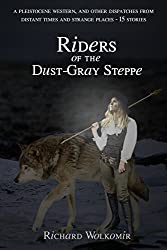 Riders of the Dust-Gray Steppe: A Pleistocene Western, & Fourteen Other Dispatches From Distant Times And Strange Places