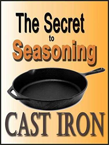 The Secret to Seasoning Cast Iron by [Dunn, Elisabeth]