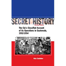 Secret History, Second Edition: The CIA's Classified Account of Its Operations in Guatemala, 1952-1954: The CIA's Classified Account of Its Operations in Guatemala 1952-1954