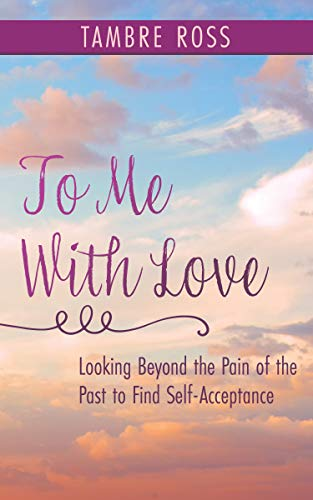 After years of verbal and physical abuse at the hands of those whom she loved the most, Tambre Ross had nowhere else to turn—except to her angels. To Me With Love: Looking Beyond the Pain of the Past to Find Self-Acceptance by Tambre Ross