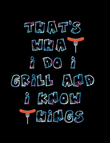 "That's What I Do I Grill and I Know Things: Barbecue Smoker's Log Book BBQ Smoker Recipe Journal Meat Smoking Notebook with Grill Prep Notes, Smoker Time Log , Cooking Results (107 pages, 8.5""x11"") by Dotty Mills"