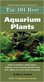 The 101 Best Aquarium Plants: How to Choose and Keep Hardy, Brilliant, Fascinating Species That Will Thrive in Your Home Aquarium by Mary Ellen Sweeney