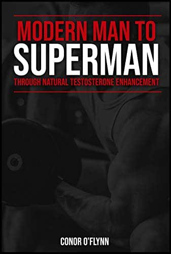 Testosterone : Modern Man To Superman Through Natural Enhancement