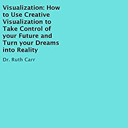 Visualization: How to Use Creative Visualization to Take Control of Your Future and Turn Your Dreams into Reality