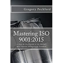 Mastering ISO 9001:2015: A Step-By-Step Guide To The World's Most Popular Management Standard