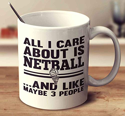 (All I Care About Is Netball And Like Maybe 3 People Coffee Mug (White, 11 oz))