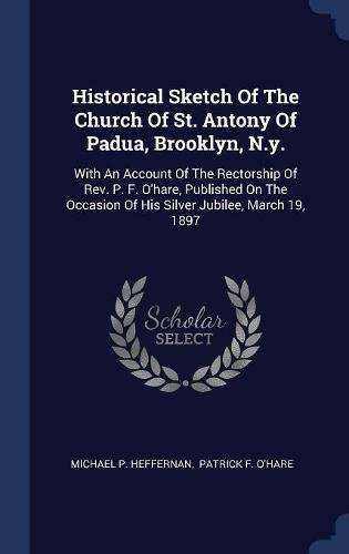 Historical Sketch Of The Church Of St. Antony Of Padua, Brooklyn, N.y.: With An Account Of The Rectorship Of Rev. P. F. O'hare, Published On The Occasion Of His Silver Jubilee, March 19, 1897
