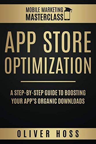 App Store Optimization: A Step-by-Step Guide to Boosting your App's Organic Downloads (Mobile Marketing Masterclass)