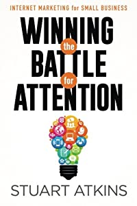 Winning The Battle For Attention: Internet Marketing For Small Business by CreateSpace Independent Publishing Platform