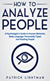 How to Analyze People: The #1 Analyst Guide to Human Behavior, Body Language, Personality Types and effectively Reading People (Volume 1)