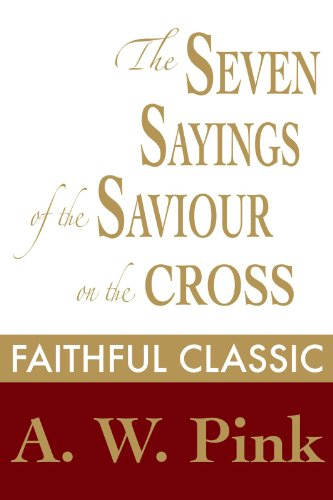 (The Seven Sayings of the Saviour on the Cross (Arthur Pink Collection Book 49))