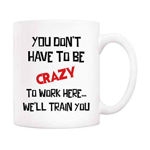 5Aup Mothers Day and Fathers Day Gifts Funny Quote Coffee Mug - YOU DON'T HAVE TO BE CRAZY TO WORK HERE… WE'LL TRAIN YOU, 11Oz Office Cups, Unique Birthday and Holiday Gifts for Coworker Colleague - Train Anniversary