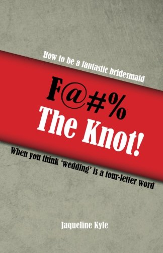 F@#% the Knot: How to be a Fantastic Bridesmaid When You Think 'Wedding' is a Four-Letter Word by CreateSpace Independent Publishing Platform