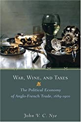 War, Wine, and Taxes: The Political Economy of Anglo-French Trade, 1689-1900 (The Princeton Economic History of the Western World)