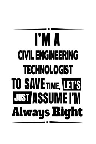 I'm A Civil Engineering Technologist To Save Time, Let's Assume That I'm Always Right: Best Civil Engineering Technologist Notebook, Civil Engineer ... | 6 x 9 Compact Size, 109 Blank Lined Pages
